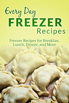 Freezer Recipes: The Complete Guide to Breakfast, Lunch, Dinner, and More (Everyday Recipes) (English Edition) von [Richoux, Ranae]
