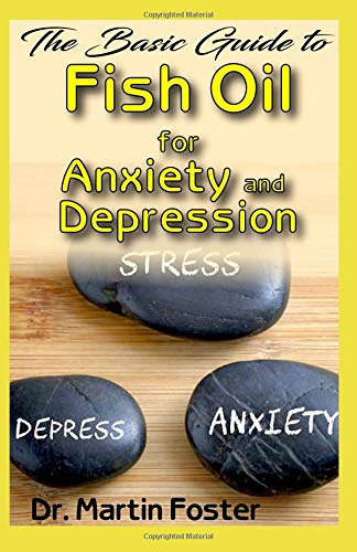 The Basic Guide to Fish Oil for Anxiety and Depression: All you need to know about Fish Oil for treating Anxiety and Depression -
