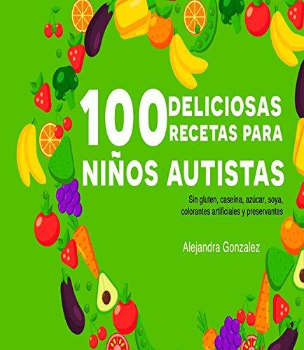 Cien deliciosas recetas para niños autistas: Sin gluten, caseína,azúcar, soya,preservantes y colorantes artificiales por Alejandra Gonzalez