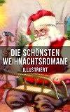 Die schönsten Weihnachtsromane (Illustriert): Die Heilige und ihr Narr + Der kleine Lord + Heidi + Weihnacht! + Vor dem Sturm + Oliver Twist + Nils Holgerssons ... Reise mit den Wildgänsen + Klein-Dorrit...