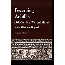 Becoming Achilles: Child-Sacrifice, War, and Misrule in the Iliad and Beyond (Greek Studies: Interdisciplinary Approaches)
