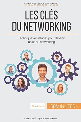 Les cls du networking: Techniques et astuces pour devenir un as du networking