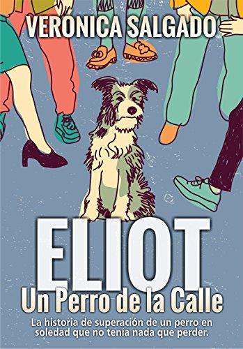 Eliot un perro de la calle: La historia de superación de un perro en soledad que no tenía nada que perder por verónica salgado