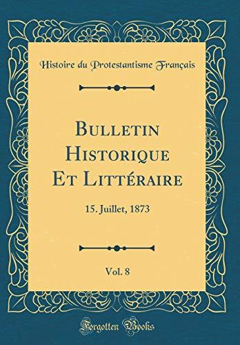 Bulletin Historique Et Littéraire, Vol. 8: 15. Juillet, 1873 (Classic Reprint) par Histoire Du Protestantisme Francais
