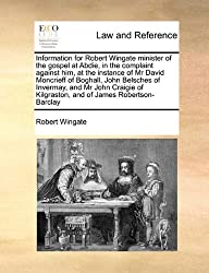 Information for Robert Wingate minister of the gospel at Abdie, in the complaint against him, at the instance of Mr David Moncrieff of Boghall, John ... of Kilgraston, and of James Robertson-Barclay by Robert Wingate (2010-08-06)