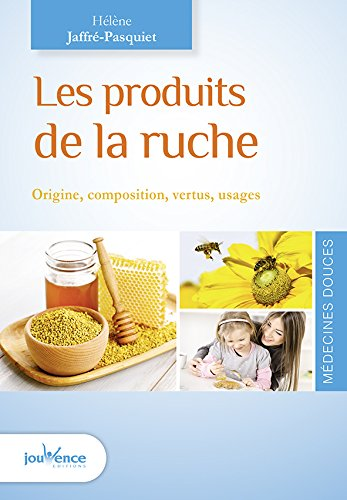 Les produits de la ruche : Origine, composition, vertus, usages par Hélène Jaffré-Pasquiet