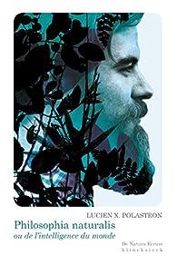 Philosophia naturalis ou de l'intelligence du monde par Lucien Xavier  Polastron