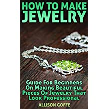 How To Make Jewelry: Guide For Beginners On Making Beautiful Pieces Of Jewelry That Look Professional (English Edition)