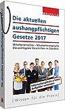 Die aktuellen aushangpflichtigen Gesetze 2017: Mitarbeiterrechte - Mitarbeiteransprüche; Die...