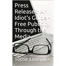 Press Releases: An Idiot's Guide - Free Publicity Through the Media