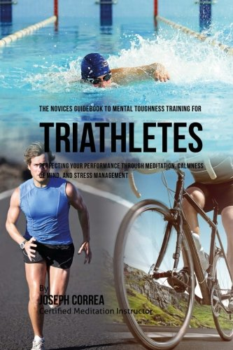 The Novices Guidebook To Mental Toughness Training For Triathletes: Perfecting Your Performance Through Meditation, Calmness Of Mind, And Stress Management por Joseph Correa (Certified Meditation Instructor)