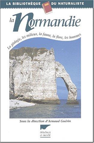 La Normandie : La géologie, les milieux, la faune, la flore, les hommes par Arnaud Guérin, Collectif