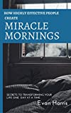 How highly effective people create miracle mornings: Secrets to transforming your life one day at a time