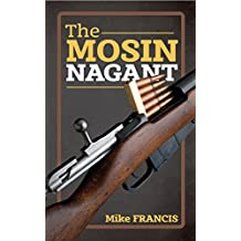 The Mosin Nagant: Complete Buyers and Shooters Guide to Owning, Collecting, and Converting the Most Battle Proven Weapon in History! Secrets of the  Mosin Nagant You Need to Know! (English Edition)