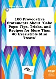 100 Provocative Statements about Cake Pops: Tips, Tricks, and Recipes for More Than 40 Irresistible Mini Treats