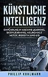 Künstliche Intelligenz: Einführung in Machine Learning, Deep Learning, neuronale Netze, Robotik und Co.