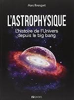 L'astrophysique - L'histoire de l'univers depuis le big bang de Marc Bousquet