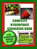 COMPLETE HYDROPONIC GARDENING BOOK:: 6 DIY set ups for vegetables, strawberries, lettuce and herbs (Vegetable Gardening)