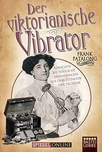 Preisvergleich Produktbild Der viktorianische Vibrator: Törichte bis tödliche Erfindungen aus dem Zeitalter der Technik