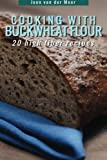 Cooking With Buckwheat Flour: 20 High Fiber Recipes: Volume 4 (Wheat flour alternatives)