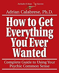How to Get Everything You Ever Wanted: Complete Guide to Using Your Psychic Sense