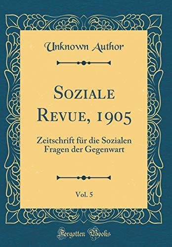 Soziale Revue, 1905, Vol. 5: Zeitschrift für die Sozialen Fragen der Gegenwart (Classic Reprint)
