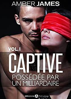 La captive - possédée par un milliardaire, Vol. 1 par [James, Amber]