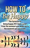 How to be Happy: The Formula on Being Happy 365 Days a Year from the Moment You Wake Up to The Moment You Go to Bed (Happiness, Life fullfilment)
