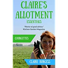 Courgettes: Everything you need to know to start growing your own (Claire's Allotment Essentials) (English Edition)