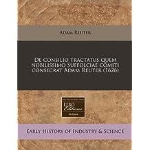 de Consilio Tractatus Quem Nobilissimo Suffolciae Comiti Consecrat Adam Reuter (1626)