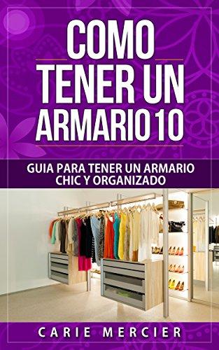 Como Tener un Armario 10: Guía Para Tener un Armario Chic y Organizado por Carie Mercier