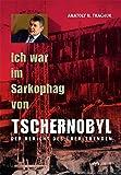 Ich war im Sarkophag von Tschernobyl: Der Bericht des Überlebenden
