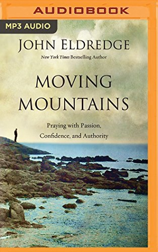 Moving Mountains: Praying with Passion, Confidence, and Authority by John Eldredge (2016-02-16)