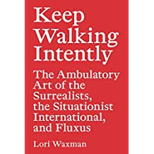 Keep Walking Intently: The Ambulatory Art of the Surrealists, the Situationist International, and Fluxus