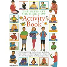 The Ultimate Show-Me-How Activity Book: Simple and Fun Step-By-Step Projects for Young Children