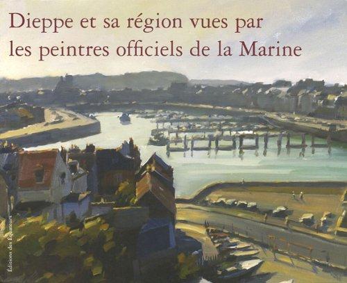 Dieppe et sa région vues par les peintres officiels de la Marine par Franck Boitelle