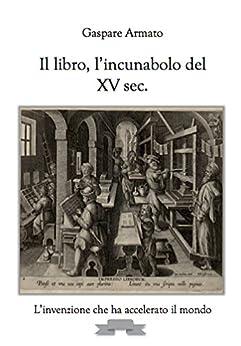 Il libro, l'incunabolo del XV sec.: L'invenzione che ha accelerato il mondo di [Armato, Gaspare]