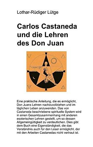 Carlos Castaneda und die Lehren des Don Juan: Eine praktische Anleitung, die es ermöglicht, Don Juans Lehren nachzuvollziehen und im täglichen Leben im täglichen Leben