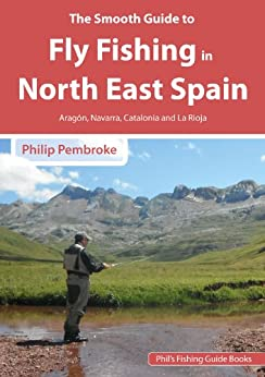 The Smooth Guide to Fly Fishing in North East Spain (Aragon, Navarra, La Rioja and Catalonia): Aragon, Navarra, La Rioja and Catalonia (Phil's Fishing Guide Books Book 9) by [pembroke, phil]