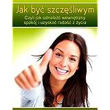 Jak byc szczesliwym. Czyli jak odnalezc wewnetrzny spokoj i uzyskac radosc z zycia. (Polish Edition) (Polskie Ksiazki) (English Edition)