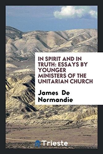 In Spirit and in Truth: Essays by Younger Ministers of the Unitarian Church