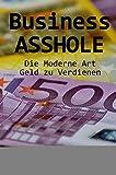 Business ASSHOLE: Die Moderne Art Geld zu Verdienen