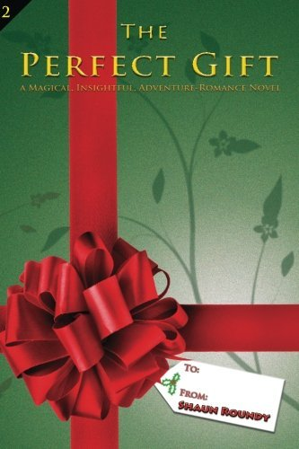 the-perfect-gift-a-magical-insightful-adventure-romance-novel-by-shaun-roundy-2009-12-04