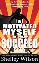 How I Motivated Myself To Succeed: Top Motivation Tips for Life, Happiness, Changing Habits, and Releasing Fears from the author of the popular ... Volume 2 (How I Changed My Life In A Year)
