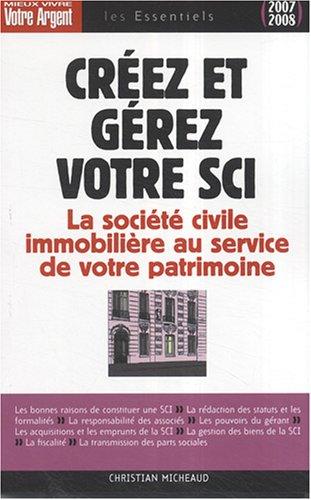 Créez et gérez votre SCI : Les atouts de la société civile immobilière pour constituer et transmettre un patrimoine par Christian Micheaud