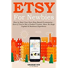 Etsy for Newbies (2016 Version Update for Absolute Beginners): How to Start Your Own Etsy Based E-commerce… Even if You're Not a Product Creator, Have ... & Business Experience (English Edition)