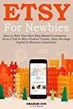Etsy for Newbies (2016 Version Update for Absolute Beginners): How to Start Your Own Etsy Based E-commerce… Even if  You're Not a Product Creator, Have No Huge Capital  & Business Experience
