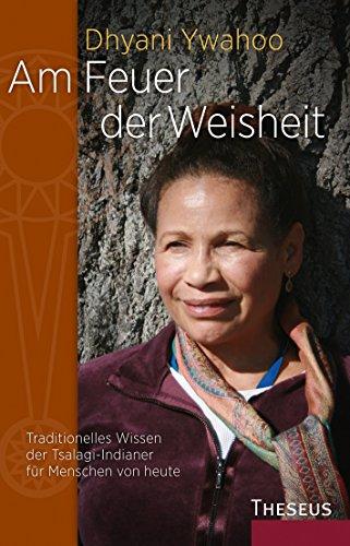 Am Feuer der Weisheit: Traditionelles Wissen der Tsalagi-Indiander für Menschen von heute