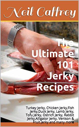 The Ultimate 101 Jerky Recipes: Turkey Jerky, Chicken Jerky,Fish Jerky,Duck Jerky, Lamb Jerky, Tofu Jerky, Ostrich Jerky, Rabbit Jerky,Alligator Jerky, ... Fruit Jerky and many more (English Edition)