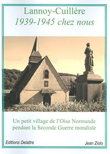 Lannoy-Cuillère 1939-1945 chez nous - Un petit village de l'Oise Normande pendant la Seconde Guerre mondiale par Jean Ziolo